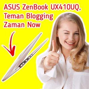 ASUS ZenBook UX410UQ, Teman Blogging Zaman Now